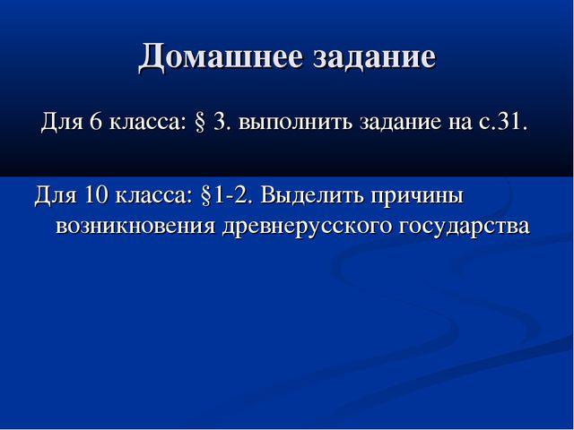 Домашнее задание Для 6 класса: § 3. выполнить задание на с.31. Для 10 класса:...