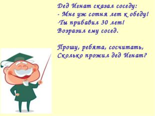Дед Игнат сказал соседу: - Мне уж сотня лет к обеду! Ты прибавил 30 лет! Возр
