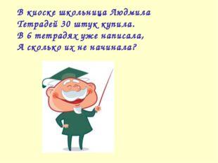 В киоске школьница Людмила Тетрадей 30 штук купила. В 6 тетрадях уже написала