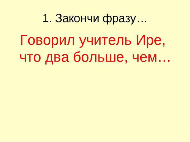 1. Закончи фразу… Говорил учитель Ире, что два больше, чем…