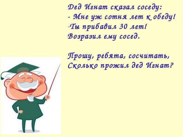 Дед Игнат сказал соседу: - Мне уж сотня лет к обеду! Ты прибавил 30 лет! Возр...