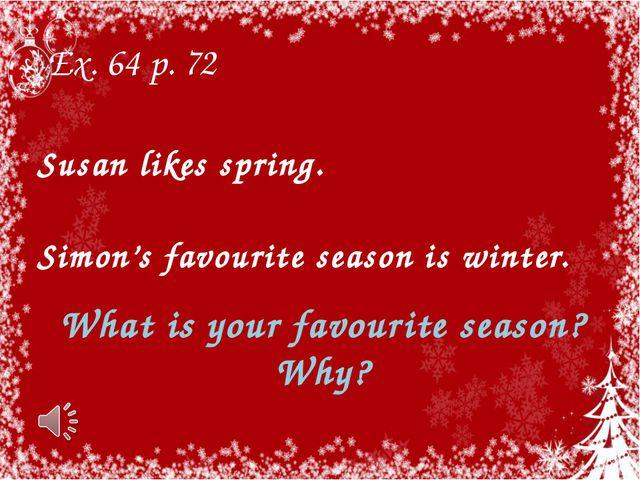 Ex. 64 p. 72 What is your favourite season? Why? Susan likes spring. Simon's...