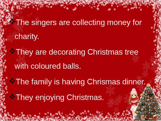 The singers are collecting money for charity. They are decorating Christmas t...