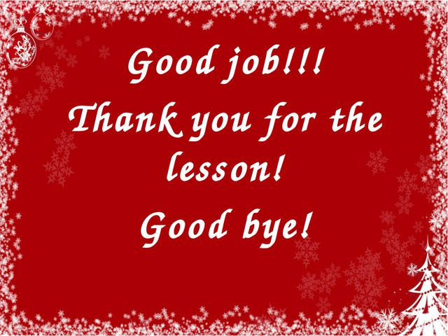 Good job!!! Thank you for the lesson! Good bye!
