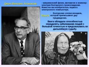 Джон Винсент Атанасов - американский физик, математик и инженер-электрик болг