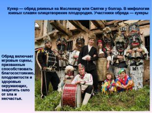 Кукер — обряд ряженья на Масленицу или Святки у болгар. В мифологии южных сла