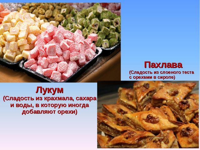 Лукум (Сладость из крахмала, сахара и воды, в которую иногда добавляют орехи)...
