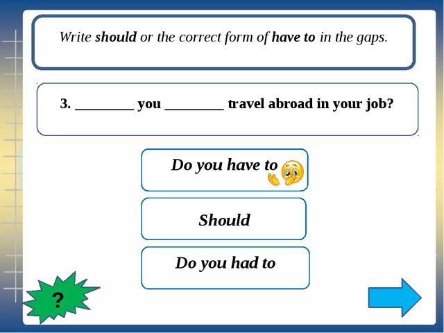 Write should or the correct form of have to in the gaps. 6. You ________ try...