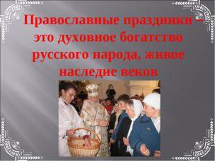 Православные праздники – это духовное богатство русского народа, живое наслед