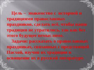 Цель – знакомство с историей и традициями православных праздников, сделать в