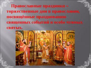 Православные праздники –торжественные дни в православии, посвящённые празднов