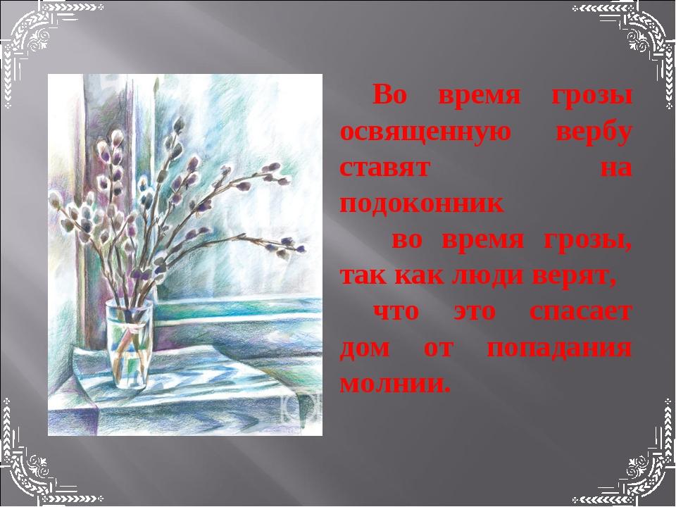 Во время грозы освященную вербу ставят на подоконник во время грозы, так как...