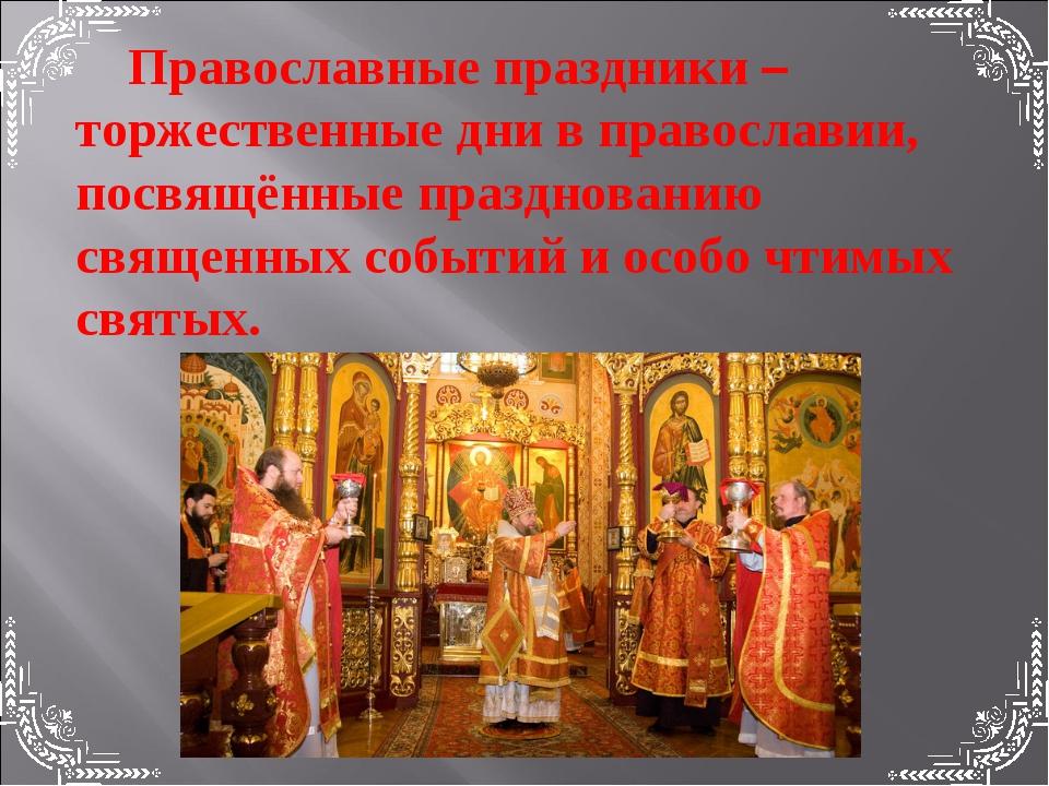 Православные праздники –торжественные дни в православии, посвящённые празднов...