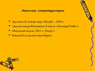 Ажыглаан литератураларым Экология «Я познаю мир» Москва – 1998 ч. «Экологичес