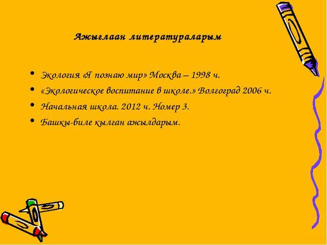 Ажыглаан литератураларым Экология «Я познаю мир» Москва – 1998 ч. «Экологичес...