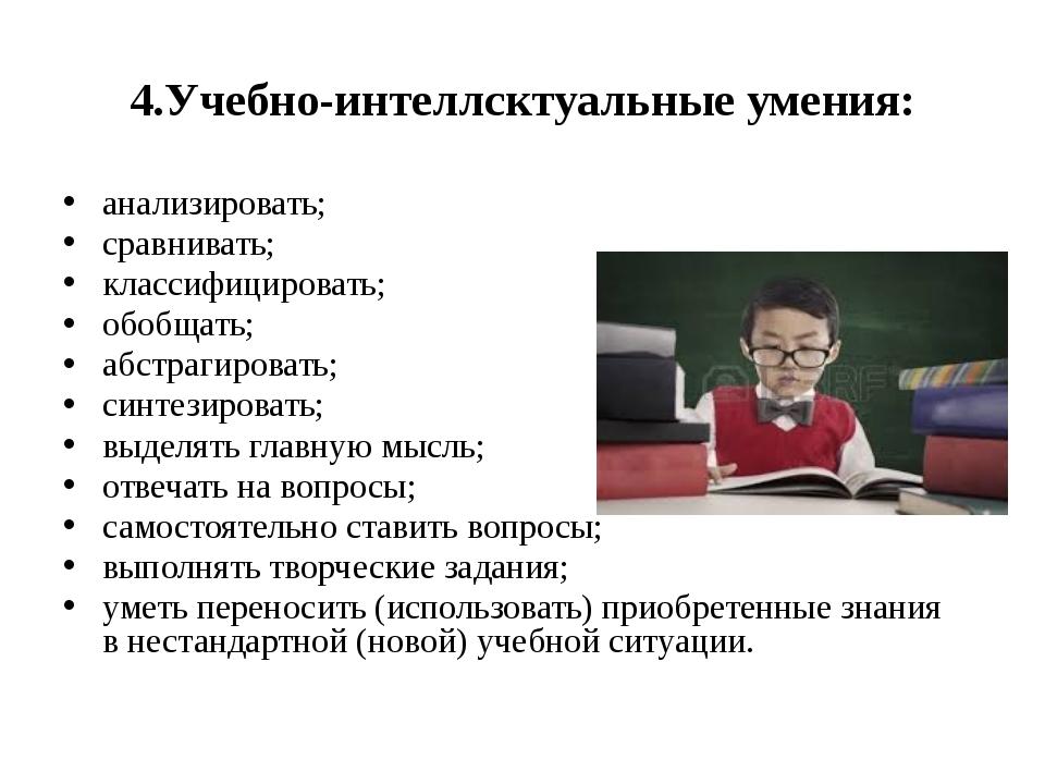 4.Учебно-интеллсктуальные умения: анализировать; сравнивать; классифицировать...