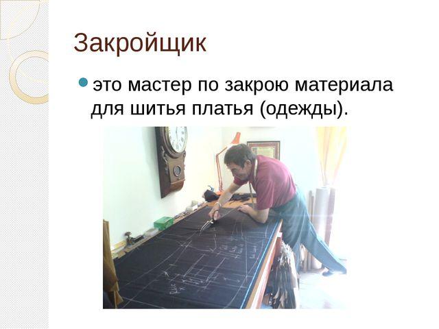 Закройщик это мастер по закрою материала для шитья платья (одежды).