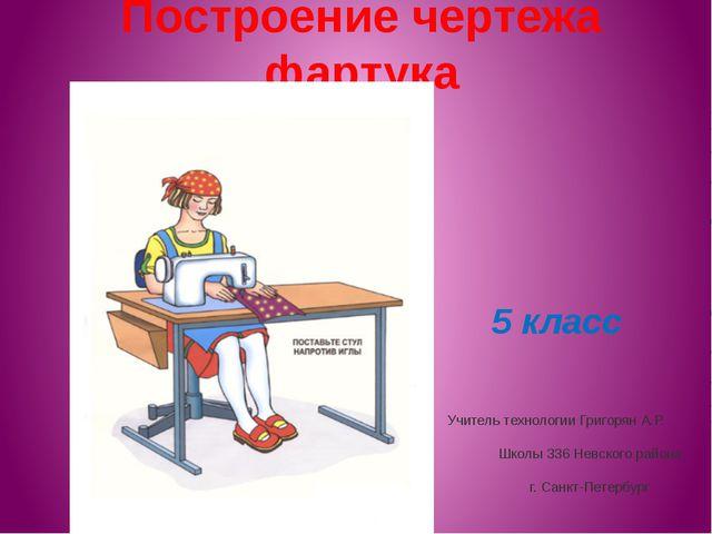 Построение чертежа фартука 5 класс Учитель технологии Григорян А.Р. Школы 336...