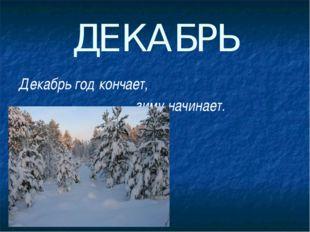 ДЕКАБРЬ Декабрь год кончает, зиму начинает.
