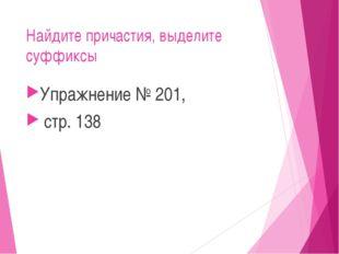 Найдите причастия, выделите суффиксы Упражнение № 201, стр. 138