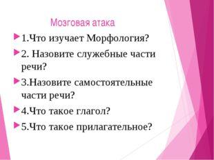 Мозговая атака 1.Что изучает Морфология? 2. Назовите служебные части речи? 3
