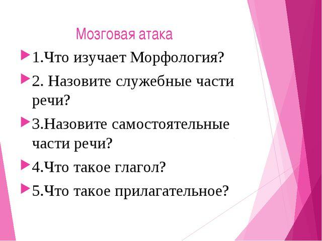 Мозговая атака 1.Что изучает Морфология? 2. Назовите служебные части речи? 3...