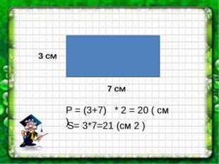 Р = (3+7) * 2 = 20 ( см ) S= 3*7=21 (см 2 ) 3 см 7 см