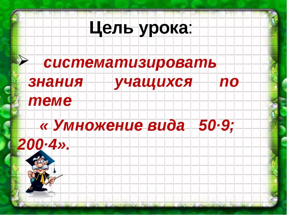 Цель урока: систематизировать знания учащихся по теме « Умножение вида 50∙9;...