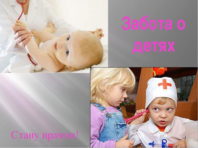Забота о детях Стану врачом!