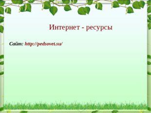 Сайт: http://pedsovet.su/ Интернет - ресурсы