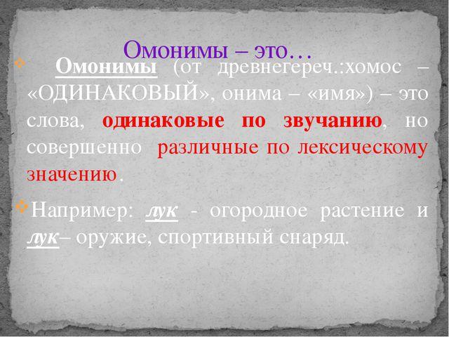 Омонимы (от древнегереч.:хомос – «ОДИНАКОВЫЙ», онима – «имя») – это слова, о...