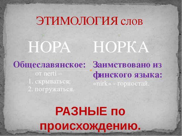 ЭТИМОЛОГИЯ слов РАЗНЫЕ по происхождению. НОРА НОРКА Общеславянское: отnerti–...