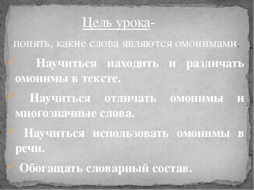понять, какие слова являются омонимами. Научиться находить и различать омоним...