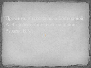 Презентация составлена Костькиной А.Н. на основании воспоминаний Рузаева В.М.