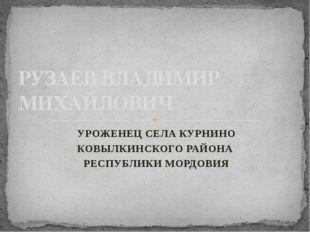 УРОЖЕНЕЦ СЕЛА КУРНИНО КОВЫЛКИНСКОГО РАЙОНА РЕСПУБЛИКИ МОРДОВИЯ РУЗАЕВ ВЛАДИМИ