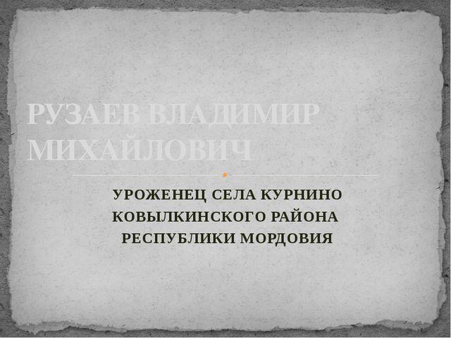 УРОЖЕНЕЦ СЕЛА КУРНИНО КОВЫЛКИНСКОГО РАЙОНА РЕСПУБЛИКИ МОРДОВИЯ РУЗАЕВ ВЛАДИМИ...