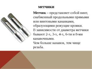 метчики Метчик – представляет собой винт, снабженный продольными прямыми или