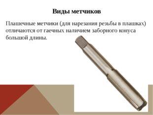 Виды метчиков Плашечные метчики (для нарезания резьбы в плашках) отличаются о