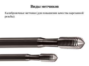 Виды метчиков Калибровочные метчики (для повышения качества нарезанной резьбы)