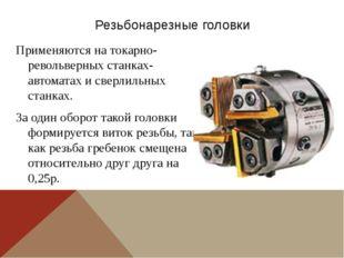 Резьбонарезные головки Применяются на токарно-револьверных станках-автоматах