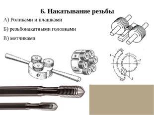 6. Накатывание резьбы А) Роликами и плашками Б) резьбонакатными головками В)