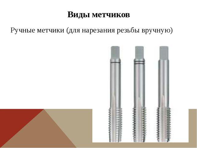 Виды метчиков Ручные метчики (для нарезания резьбы вручную)