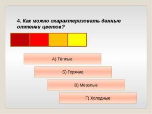 4. Как можно охарактеризовать данные оттенки цветов? А) Тёплые Б) Горячие В)
