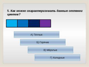5. Как можно охарактеризовать данные оттенки цветов? А) Тёплые Б) Горячие В)