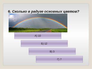 6. Сколько в радуге основных цветов? А) 10 Б) 12 В) 3 Г) 7