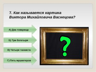 7. Как называется картина Виктора Михайловича Васнецова? А) Два товарища Б) Т