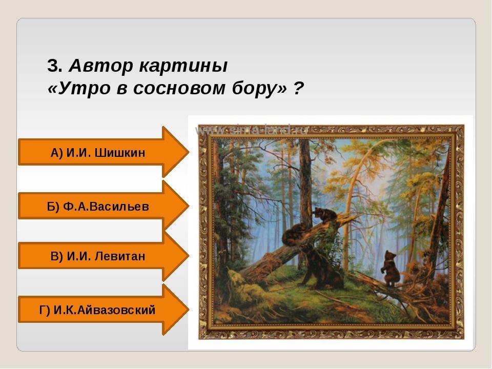 3. Автор картины «Утро в сосновом бору» ? А) И.И. Шишкин Б) Ф.А.Васильев Г) И...