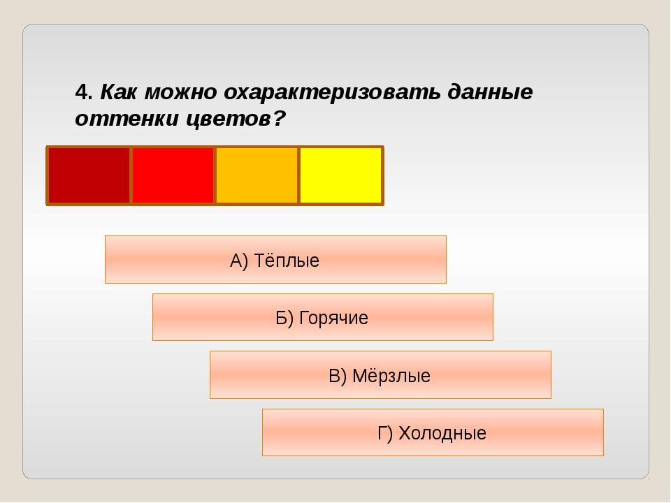 4. Как можно охарактеризовать данные оттенки цветов? А) Тёплые Б) Горячие В)...
