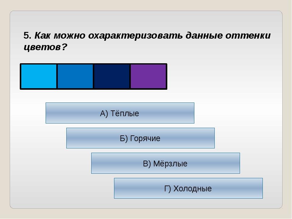 5. Как можно охарактеризовать данные оттенки цветов? А) Тёплые Б) Горячие В)...