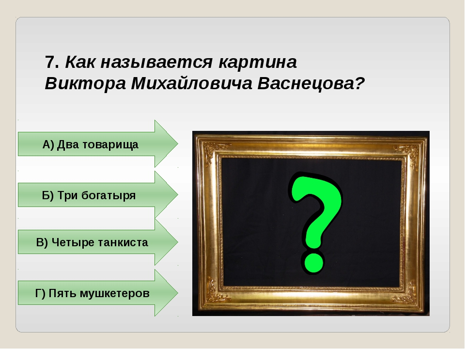 7. Как называется картина Виктора Михайловича Васнецова? А) Два товарища Б) Т...